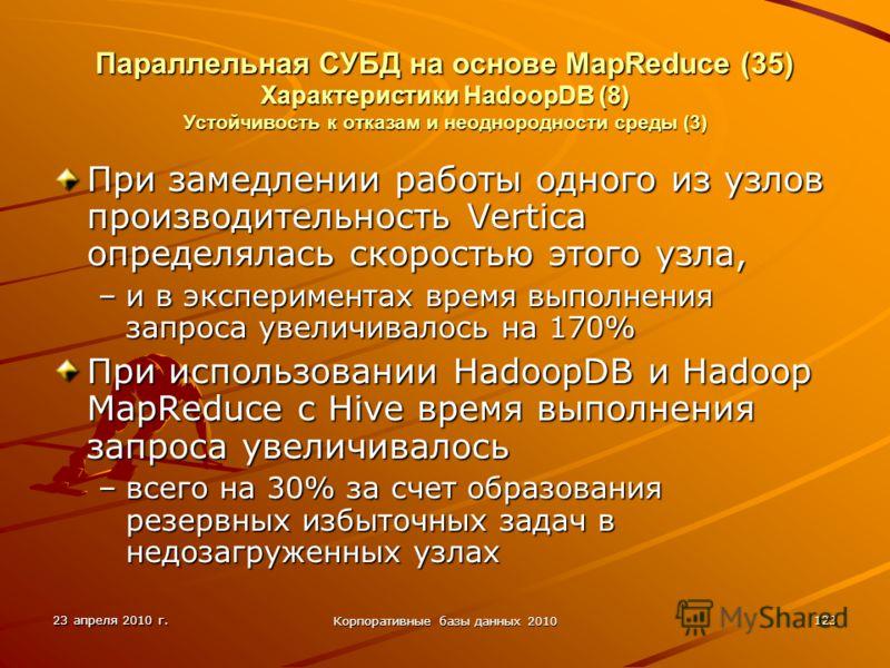 23 апреля 2010 г. Корпоративные базы данных 2010 123 Параллельная СУБД на основе MapReduce (35) Характеристики HadoopDВ (8) Устойчивость к отказам и неоднородности среды (3) При замедлении работы одного из узлов производительность Vertica определялас