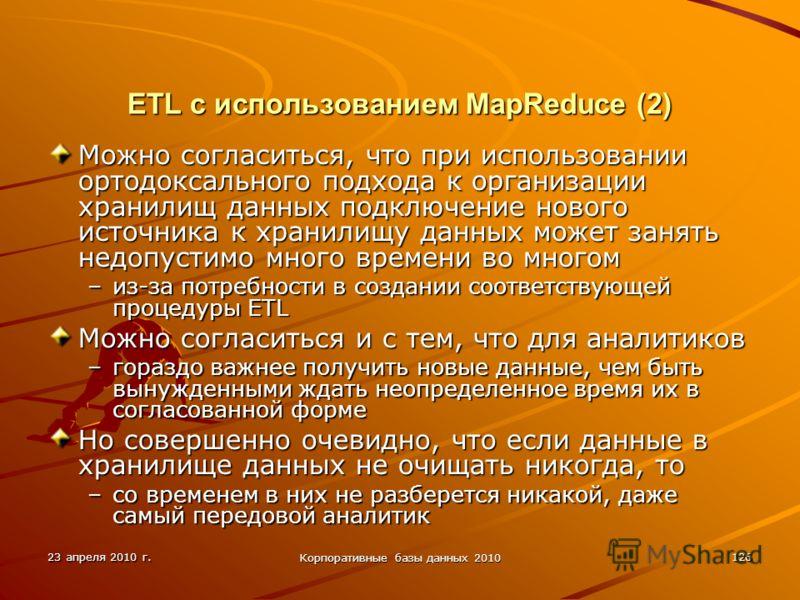 23 апреля 2010 г. Корпоративные базы данных 2010 126 ETL с использованием MapReduce (2) Можно согласиться, что при использовании ортодоксального подхода к организации хранилищ данных подключение нового источника к хранилищу данных может занять недопу