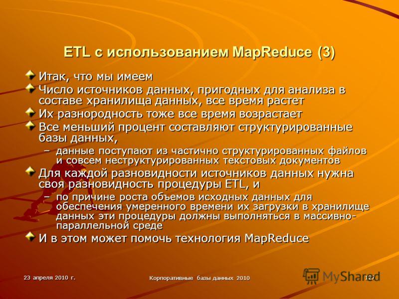 23 апреля 2010 г. Корпоративные базы данных 2010 127 ETL с использованием MapReduce (3) Итак, что мы имеем Число источников данных, пригодных для анализа в составе хранилища данных, все время растет Их разнородность тоже все время возрастает Все мень