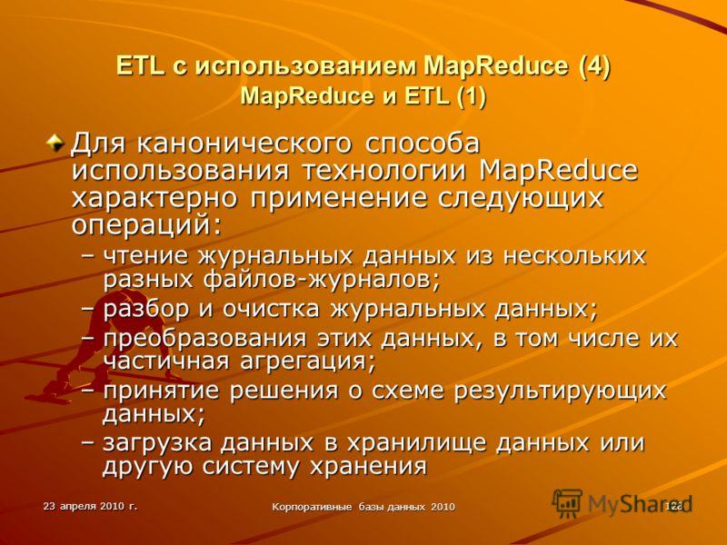 23 апреля 2010 г. Корпоративные базы данных 2010 128 ETL с использованием MapReduce (4) MapReduce и ETL (1) Для канонического способа использования технологии MapReduce характерно применение следующих операций: –чтение журнальных данных из нескольких