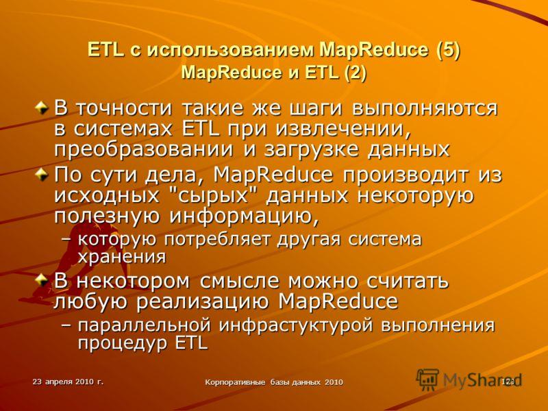 23 апреля 2010 г. Корпоративные базы данных 2010 129 ETL с использованием MapReduce (5) MapReduce и ETL (2) В точности такие же шаги выполняются в системах ETL при извлечении, преобразовании и загрузке данных По сути дела, MapReduce производит из исх