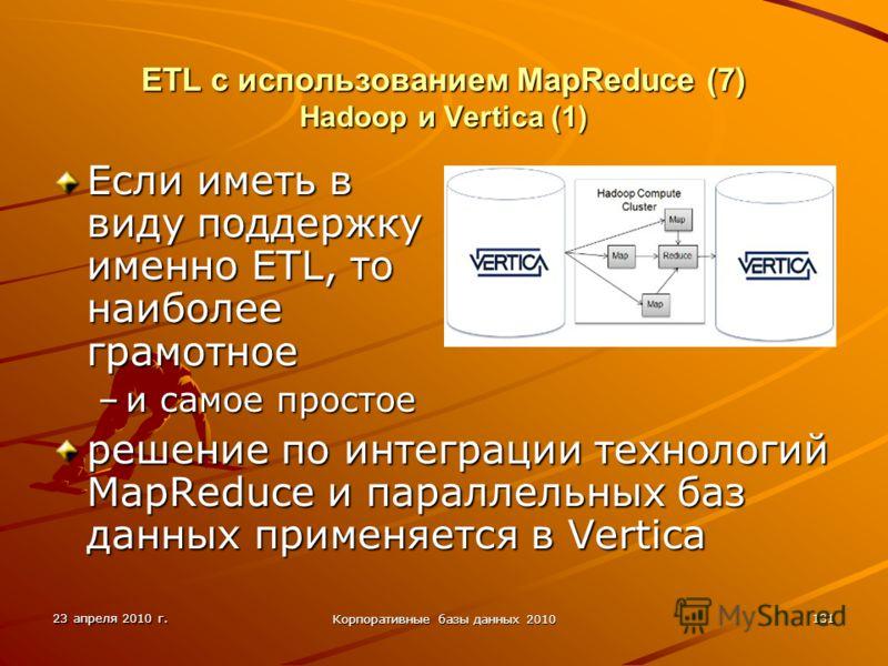 23 апреля 2010 г. Корпоративные базы данных 2010 131 ETL с использованием MapReduce (7) Hadoop и Vertica (1) Если иметь в виду поддержку именно ETL, то наиболее грамотное –и самое простое решение по интеграции технологий MapReduce и параллельных баз