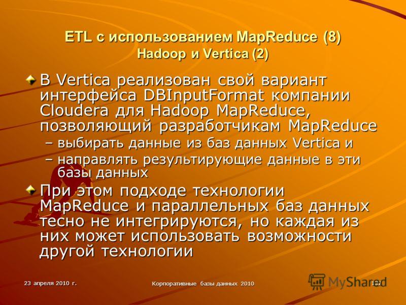 23 апреля 2010 г. Корпоративные базы данных 2010 132 ETL с использованием MapReduce (8) Hadoop и Vertica (2) В Vertica реализован свой вариант интерфейса DBInputFormat компании Cloudera для Hadoop MapReduce, позволяющий разработчикам MapReduce –выбир
