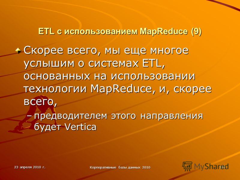 23 апреля 2010 г. Корпоративные базы данных 2010 133 ETL с использованием MapReduce (9) Скорее всего, мы еще многое услышим о системах ETL, основанных на использовании технологии MapReduce, и, скорее всего, –предводителем этого направления будет Vert