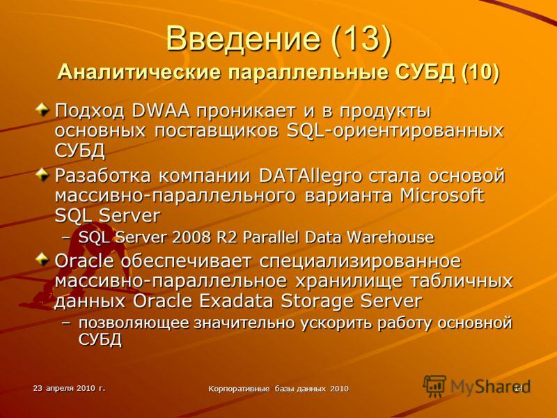 23 апреля 2010 г. Корпоративные базы данных 2010 14 Введение (13) Аналитические параллельные СУБД (10) Подход DWAA проникает и в продукты основных поставщиков SQL-ориентированных СУБД Разаботка компании DATAllegro стала основой массивно-параллельного