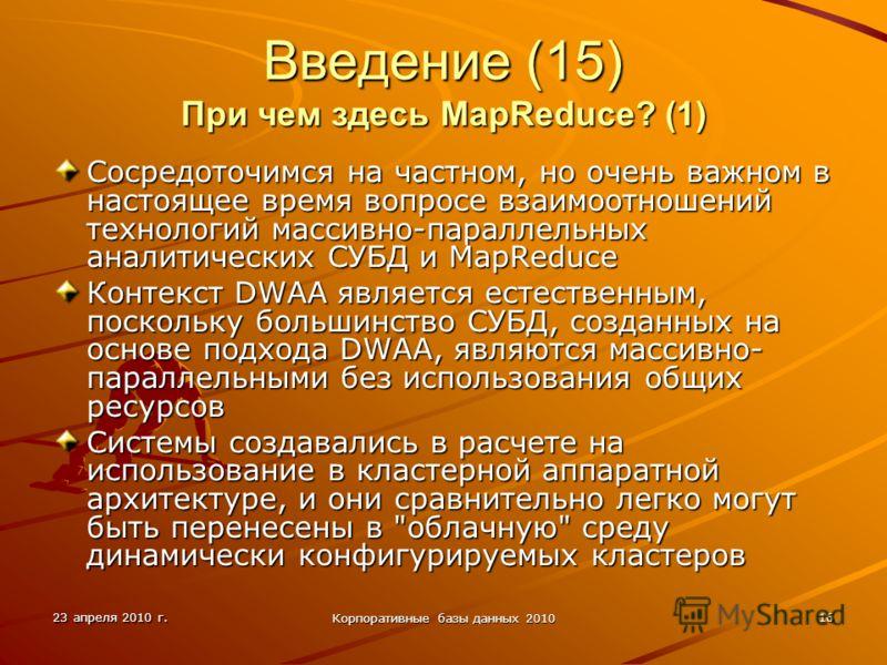 23 апреля 2010 г. Корпоративные базы данных 2010 16 Введение (15) При чем здесь MapReduce? (1) Сосредоточимся на частном, но очень важном в настоящее время вопросе взаимоотношений технологий массивно-параллельных аналитических СУБД и MapReduce Контек