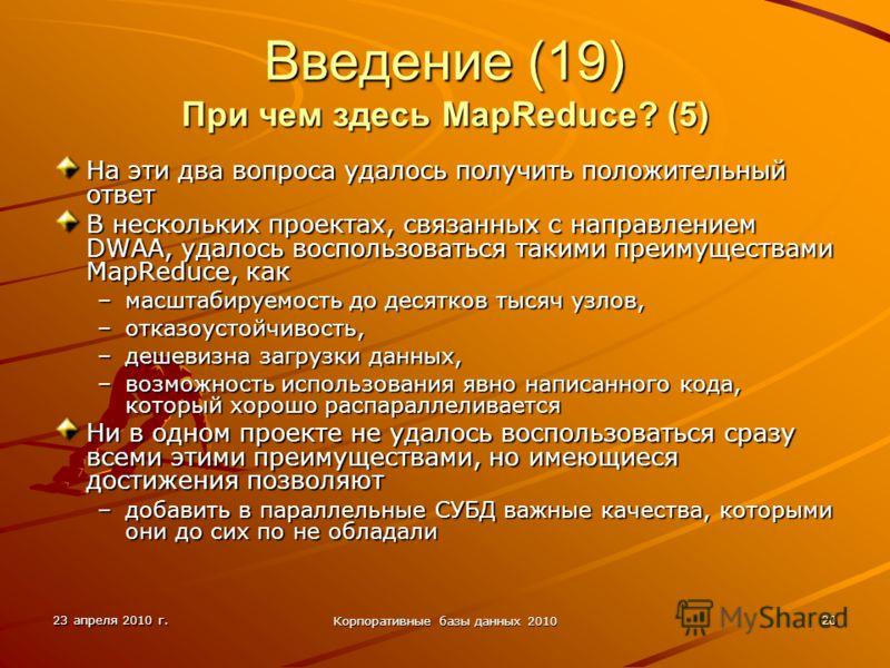 23 апреля 2010 г. Корпоративные базы данных 2010 20 Введение (19) При чем здесь MapReduce? (5) На эти два вопроса удалось получить положительный ответ В нескольких проектах, связанных с направлением DWAA, удалось воспользоваться такими преимуществами
