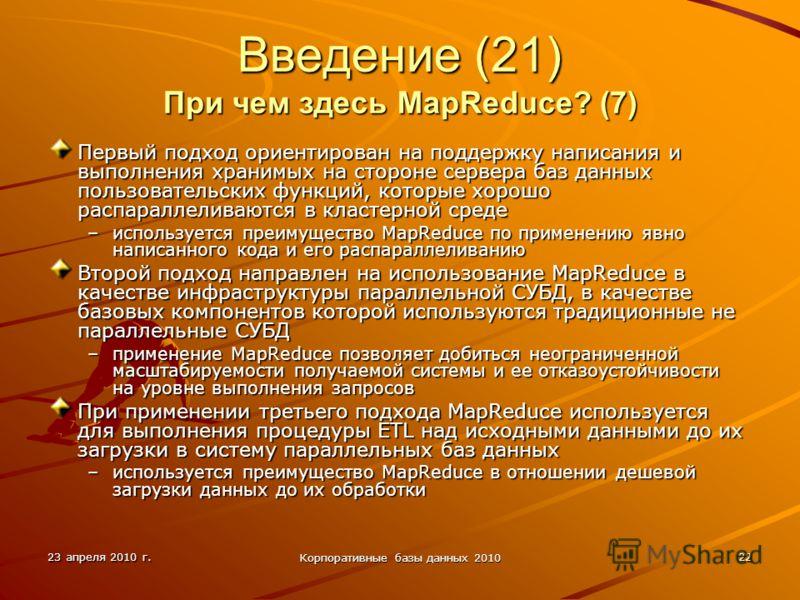 23 апреля 2010 г. Корпоративные базы данных 2010 22 Введение (21) При чем здесь MapReduce? (7) Первый подход ориентирован на поддержку написания и выполнения хранимых на стороне сервера баз данных пользовательских функций, которые хорошо распараллели