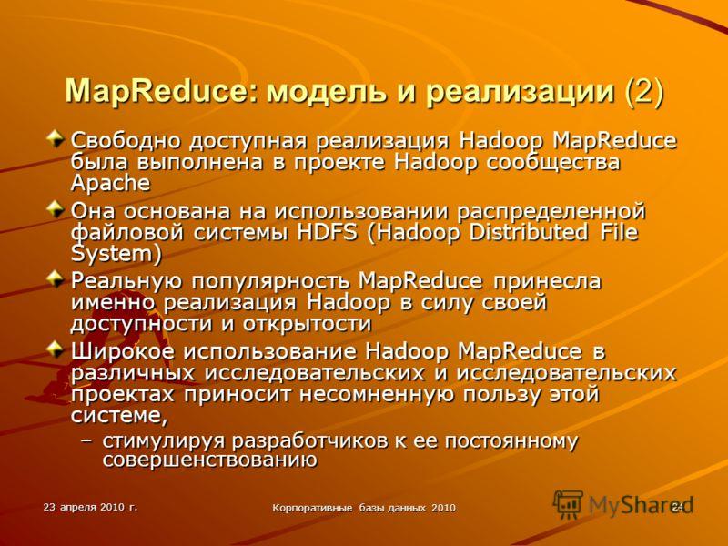 23 апреля 2010 г. Корпоративные базы данных 2010 24 MapReduce: модель и реализации (2) Свободно доступная реализация Hadoop MapReduce была выполнена в проекте Hadoop сообщества Apache Она основана на использовании распределенной файловой системы HDFS