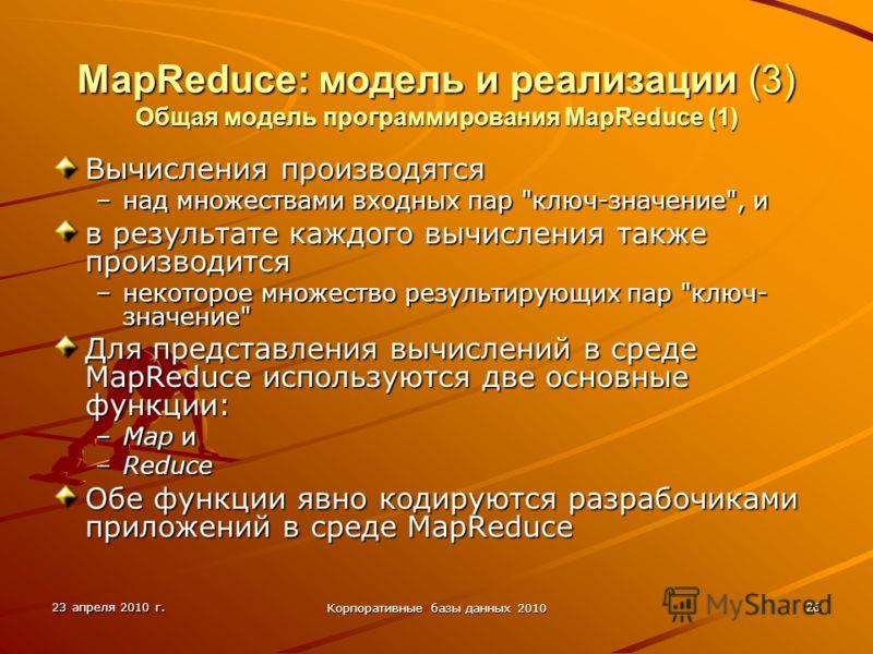 23 апреля 2010 г. Корпоративные базы данных 2010 26 MapReduce: модель и реализации (3) Общая модель программирования MapReduce (1) Вычисления производятся –над множествами входных пар