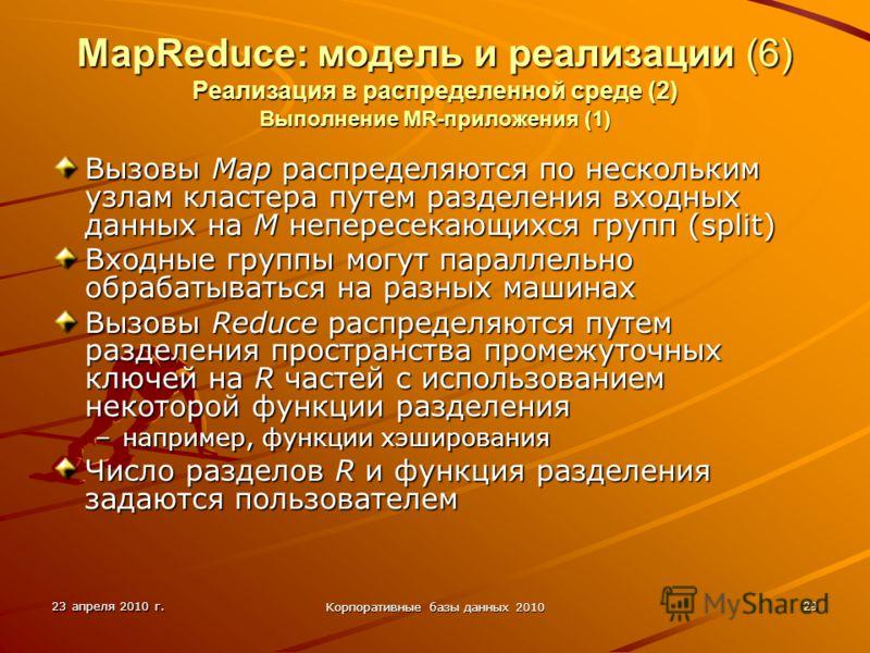 23 апреля 2010 г. Корпоративные базы данных 2010 29 MapReduce: модель и реализации (6) Реализация в распределенной среде (2) Выполнение MR-приложения (1) Вызовы Map распределяются по нескольким узлам кластера путем разделения входных данных на M непе