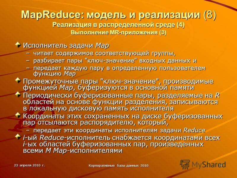23 апреля 2010 г. Корпоративные базы данных 2010 31 MapReduce: модель и реализации (8) Реализация в распределенной среде (4) Выполнение MR-приложения (3) Исполнитель задачи Map –читает содержимое соответствующей группы, –разбирает пары