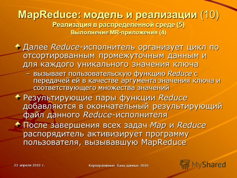 23 апреля 2010 г. Корпоративные базы данных 2010 33 MapReduce: модель и реализации (10) Реализация в распределенной среде (5) Выполнение MR-приложения (4) Далее Reduce-исполнитель организует цикл по отсортированным промежуточным данным и для каждого