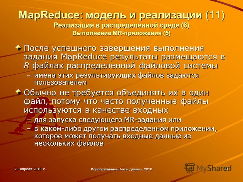 23 апреля 2010 г. Корпоративные базы данных 2010 34 MapReduce: модель и реализации (11) Реализация в распределенной среде (6) Выполнение MR-приложения (5) После успешного завершения выполнения задания MapReduce результаты размещаются в R файлах распр