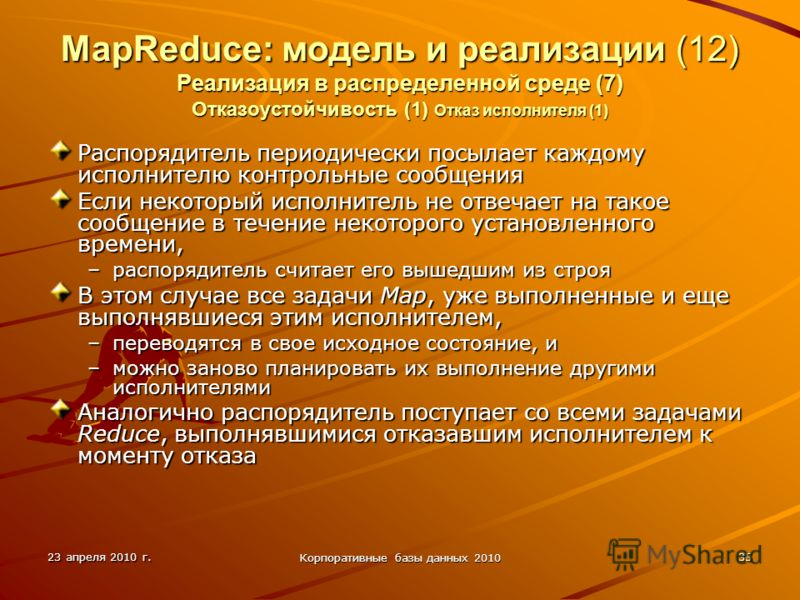 23 апреля 2010 г. Корпоративные базы данных 2010 35 MapReduce: модель и реализации (12) Реализация в распределенной среде (7) Отказоустойчивость (1) Отказ исполнителя (1) Распорядитель периодически посылает каждому исполнителю контрольные сообщения Е
