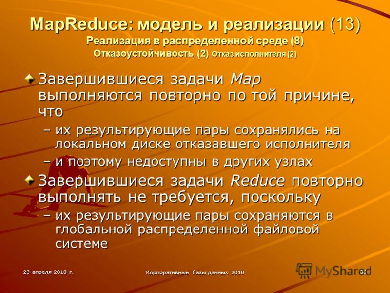 23 апреля 2010 г. Корпоративные базы данных 2010 36 MapReduce: модель и реализации (13) Реализация в распределенной среде (8) Отказоустойчивость (2) Отказ исполнителя (2) Завершившиеся задачи Map выполняются повторно по той причине, что –их результир