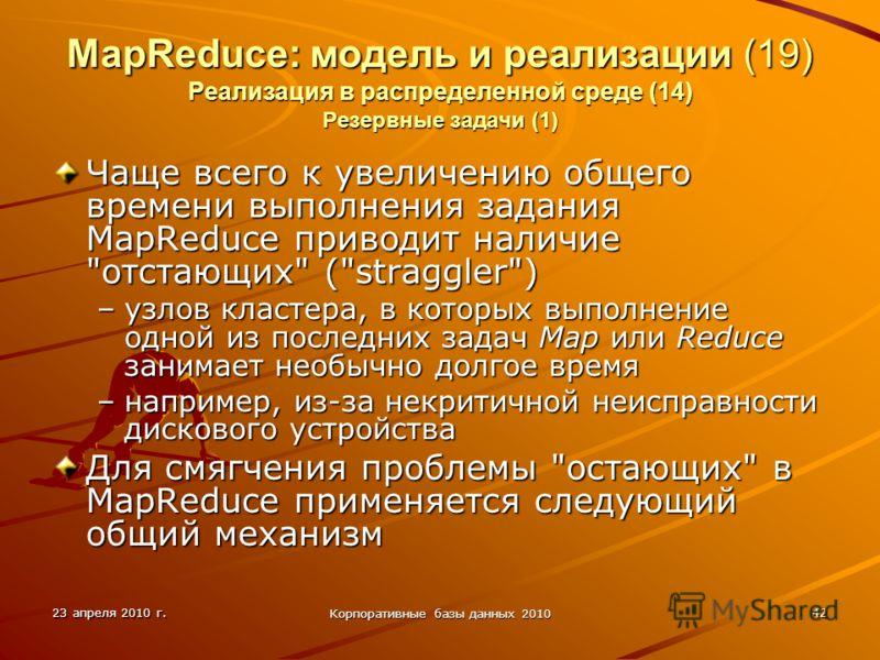 23 апреля 2010 г. Корпоративные базы данных 2010 42 MapReduce: модель и реализации (19) Реализация в распределенной среде (14) Резервные задачи (1) Чаще всего к увеличению общего времени выполнения задания MapReduce приводит наличие