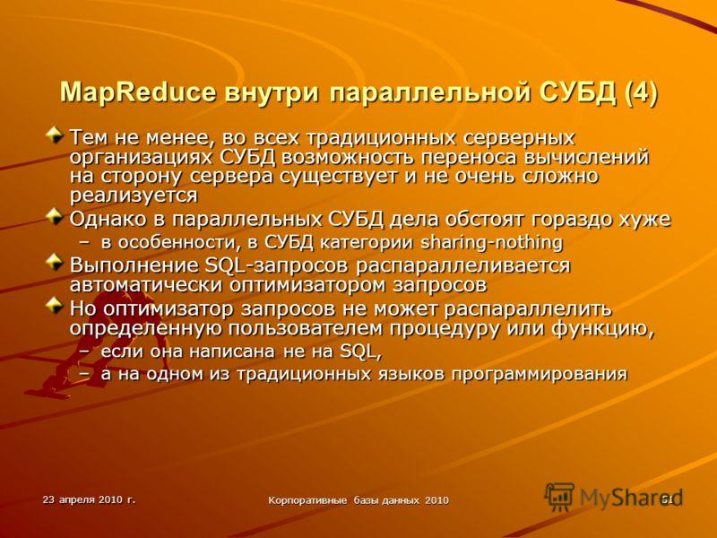 23 апреля 2010 г. Корпоративные базы данных 2010 51 MapReduce внутри параллельной СУБД (4) Тем не менее, во всех традиционных серверных организациях СУБД возможность переноса вычислений на сторону сервера существует и не очень сложно реализуется Одна