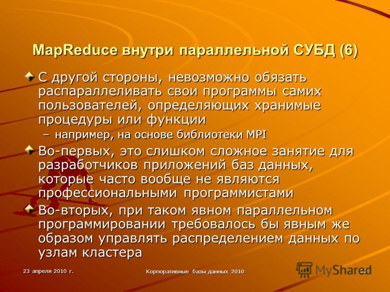 23 апреля 2010 г. Корпоративные базы данных 2010 53 MapReduce внутри параллельной СУБД (6) С другой стороны, невозможно обязать распараллеливать свои программы самих пользователей, определяющих хранимые процедуры или функции –например, на основе библ