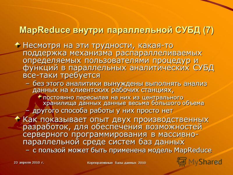 23 апреля 2010 г. Корпоративные базы данных 2010 54 MapReduce внутри параллельной СУБД (7) Несмотря на эти трудности, какая-то поддержка механизма распараллеливаемых определяемых пользователями процедур и функций в параллельных аналитических СУБД все