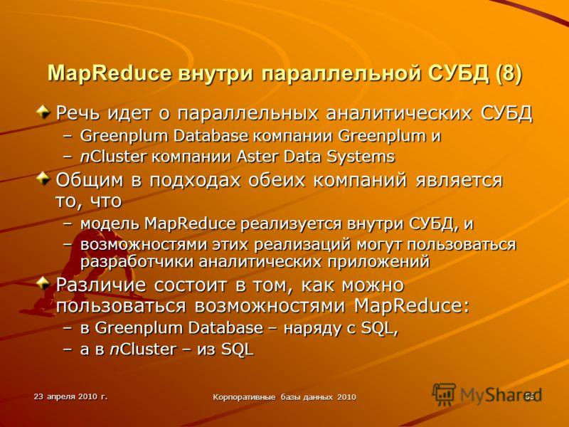 23 апреля 2010 г. Корпоративные базы данных 2010 55 MapReduce внутри параллельной СУБД (8) Речь идет о параллельных аналитических СУБД –Greenplum Database компании Greenplum и –nCluster компании Aster Data Systems Общим в подходах обеих компаний явля