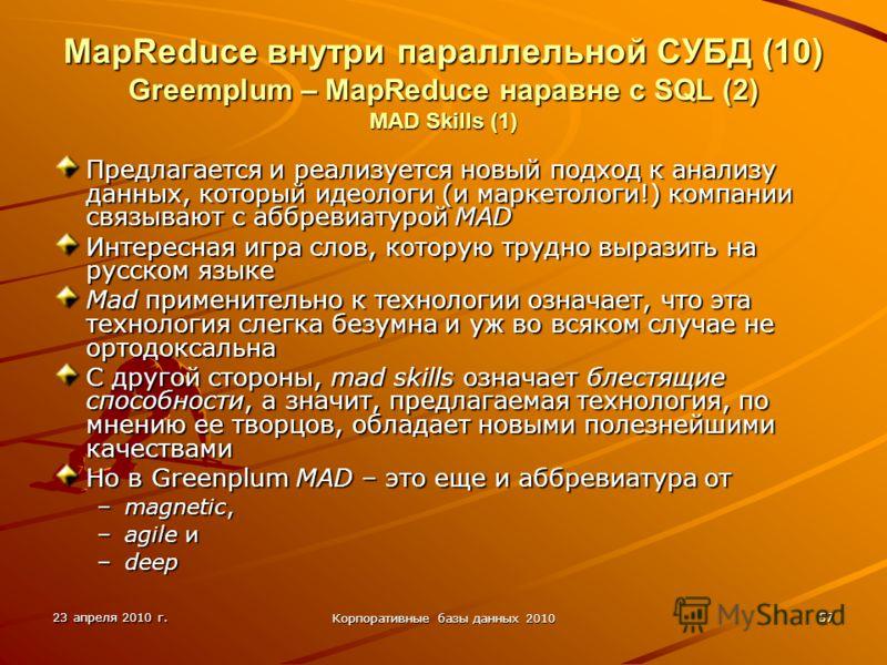 23 апреля 2010 г. Корпоративные базы данных 2010 57 MapReduce внутри параллельной СУБД (10) Greemplum – MapReduce наравне с SQL (2) MAD Skills (1) Предлагается и реализуется новый подход к анализу данных, который идеологи (и маркетологи!) компании св