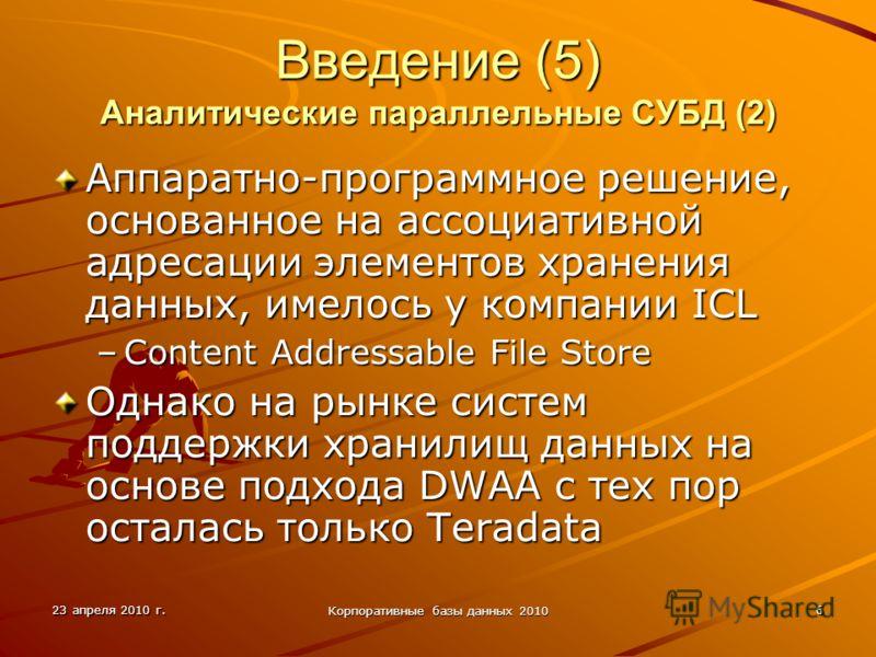 23 апреля 2010 г. Корпоративные базы данных 2010 6 Введение (5) Аналитические параллельные СУБД (2) Аппаратно-программное решение, основанное на ассоциативной адресации элементов хранения данных, имелось у компании ICL –Content Addressable File Store