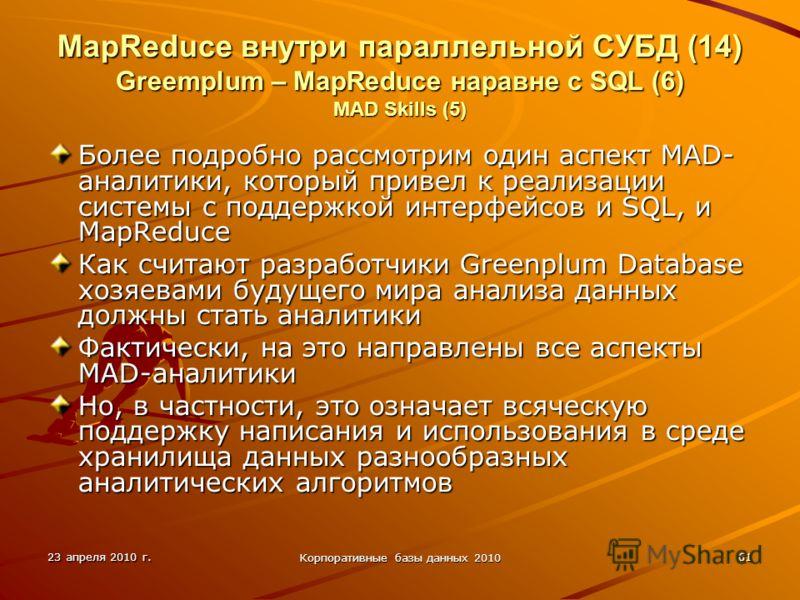 23 апреля 2010 г. Корпоративные базы данных 2010 61 MapReduce внутри параллельной СУБД (14) Greemplum – MapReduce наравне с SQL (6) MAD Skills (5) Более подробно рассмотрим один аспект MAD- аналитики, который привел к реализации системы с поддержкой
