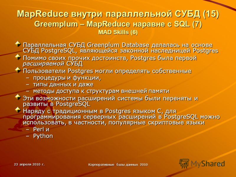 23 апреля 2010 г. Корпоративные базы данных 2010 62 MapReduce внутри параллельной СУБД (15) Greemplum – MapReduce наравне с SQL (7) MAD Skills (6) Параллельная СУБД Greenplum Database делалась на основе СУБД PostgreSQL, являющейся законной наследнице