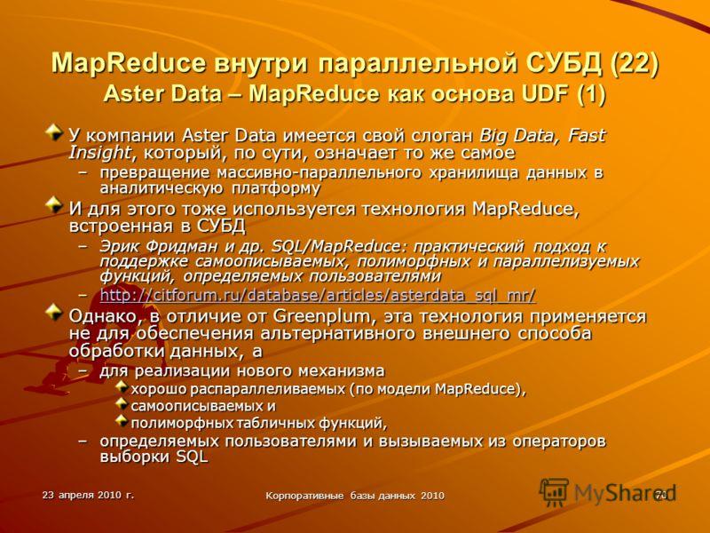 23 апреля 2010 г. Корпоративные базы данных 2010 70 MapReduce внутри параллельной СУБД (22) Aster Data – MapReduce как основа UDF (1) У компании Aster Data имеется свой слоган Big Data, Fast Insight, который, по сути, означает то же самое –превращени