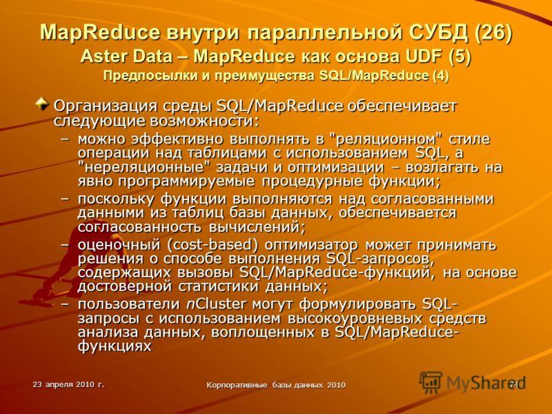 23 апреля 2010 г. Корпоративные базы данных 2010 74 MapReduce внутри параллельной СУБД (26) Aster Data – MapReduce как основа UDF (5) Предпосылки и преимущества SQL/MapReduce (4) Организация среды SQL/MapReduce обеспечивает следующие возможности: –мо