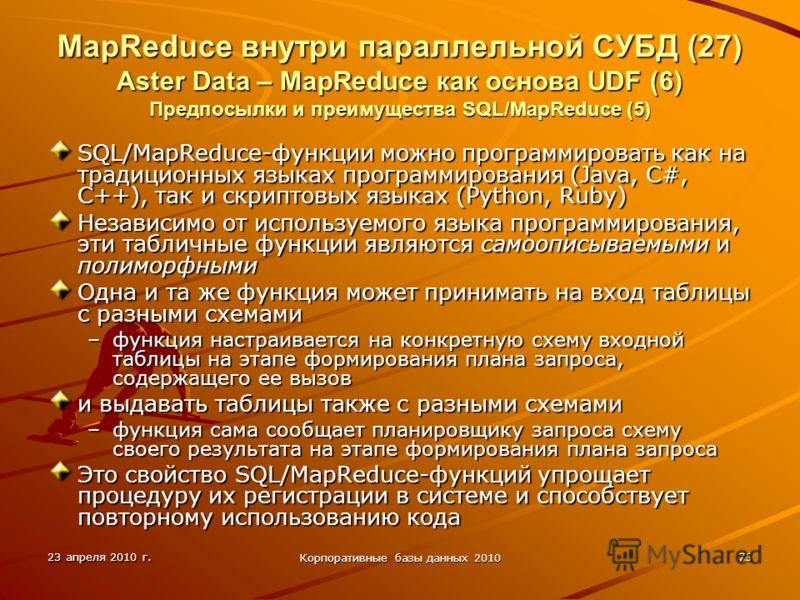 23 апреля 2010 г. Корпоративные базы данных 2010 75 MapReduce внутри параллельной СУБД (27) Aster Data – MapReduce как основа UDF (6) Предпосылки и преимущества SQL/MapReduce (5) SQL/MapReduce-функции можно программировать как на традиционных языках