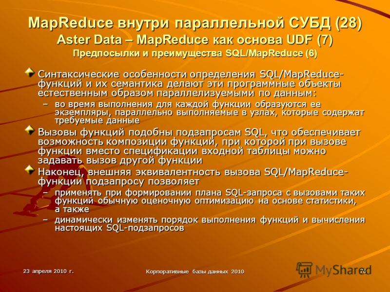 23 апреля 2010 г. Корпоративные базы данных 2010 76 MapReduce внутри параллельной СУБД (28) Aster Data – MapReduce как основа UDF (7) Предпосылки и преимущества SQL/MapReduce (6) Синтаксические особенности определения SQL/MapReduce- функций и их сема