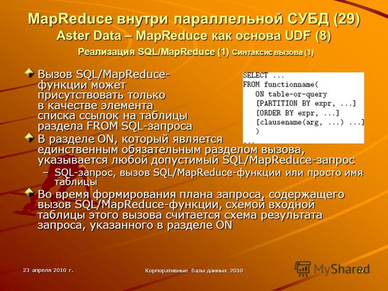 23 апреля 2010 г. Корпоративные базы данных 2010 77 MapReduce внутри параллельной СУБД (29) Aster Data – MapReduce как основа UDF (8) Реализация SQL/MapReduce (1) Синтаксис вызова (1) Вызов SQL/MapReduce- функции может присутствовать только в качеств