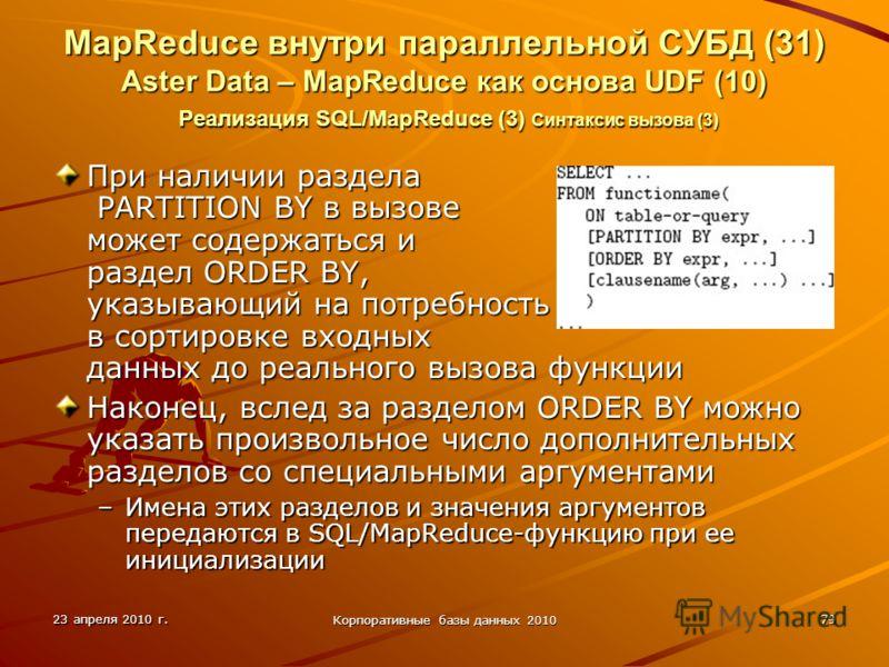 23 апреля 2010 г. Корпоративные базы данных 2010 79 MapReduce внутри параллельной СУБД (31) Aster Data – MapReduce как основа UDF (10) Реализация SQL/MapReduce (3) Синтаксис вызова (3) При наличии раздела PARTITION BY в вызове может содержаться и раз