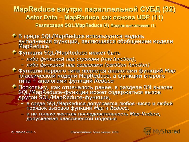 23 апреля 2010 г. Корпоративные базы данных 2010 80 MapReduce внутри параллельной СУБД (32) Aster Data – MapReduce как основа UDF (11) Реализация SQL/MapReduce (4) Модель выполнения (1) В среде SQL/MapReduce используется модель выполнения функций, яв
