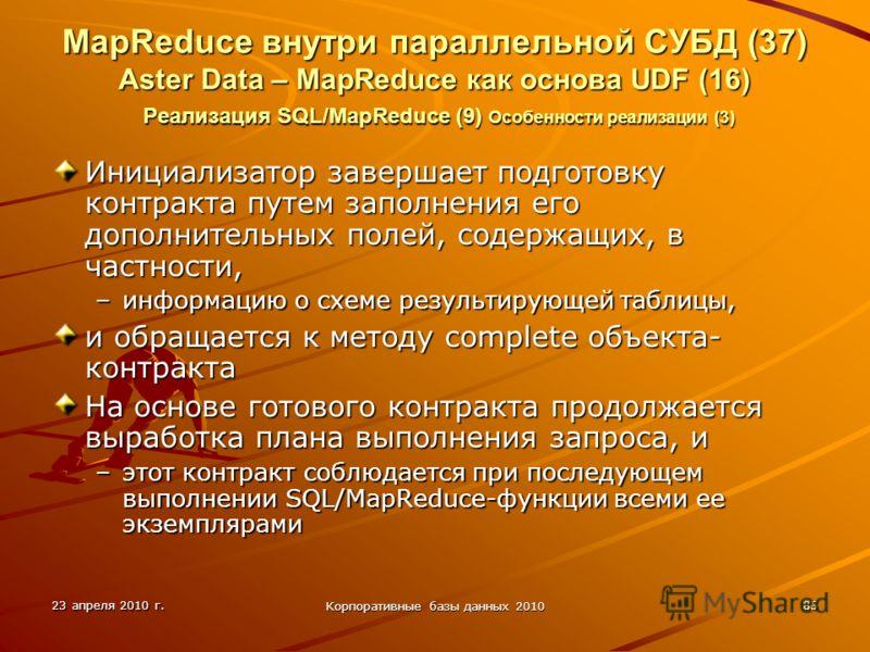 23 апреля 2010 г. Корпоративные базы данных 2010 85 MapReduce внутри параллельной СУБД (37) Aster Data – MapReduce как основа UDF (16) Реализация SQL/MapReduce (9) Особенности реализации (3) Инициализатор завершает подготовку контракта путем заполнен