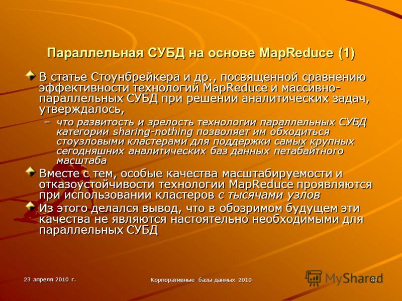 23 апреля 2010 г. Корпоративные базы данных 2010 89 Параллельная СУБД на основе MapReduce (1) В статье Стоунбрейкера и др., посвященной сравнению эффективности технологий MapReduce и массивно- параллельных СУБД при решении аналитических задач, утверж