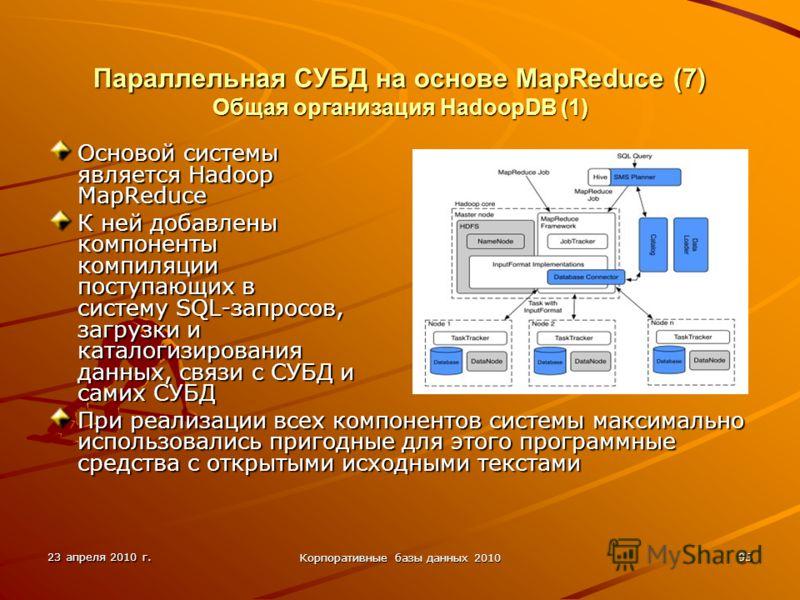 23 апреля 2010 г. Корпоративные базы данных 2010 95 Параллельная СУБД на основе MapReduce (7) Общая организация HadoopDВ (1) Основой системы является Hadoop MapReduce К ней добавлены компоненты компиляции поступающих в систему SQL-запросов, загрузки
