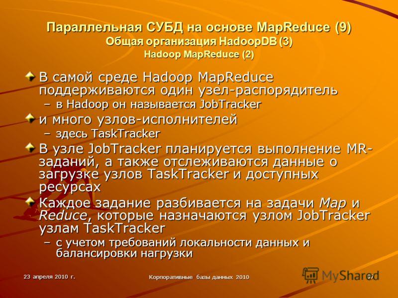 23 апреля 2010 г. Корпоративные базы данных 2010 97 Параллельная СУБД на основе MapReduce (9) Общая организация HadoopDВ (3) Hadoop MapReduce (2) В самой среде Hadoop MapReduce поддерживаются один узел-распорядитель –в Hadoop он называется JobTracker