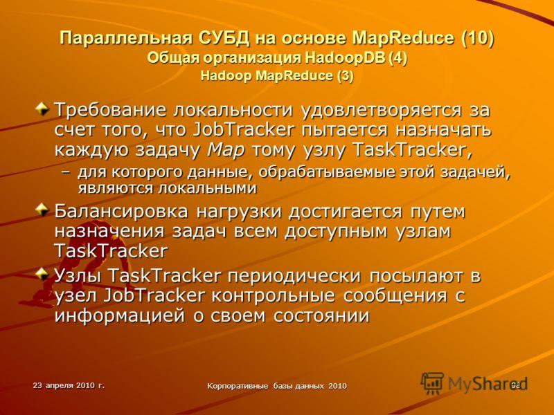 23 апреля 2010 г. Корпоративные базы данных 2010 98 Параллельная СУБД на основе MapReduce (10) Общая организация HadoopDВ (4) Hadoop MapReduce (3) Требование локальности удовлетворяется за счет того, что JobTracker пытается назначать каждую задачу Ma