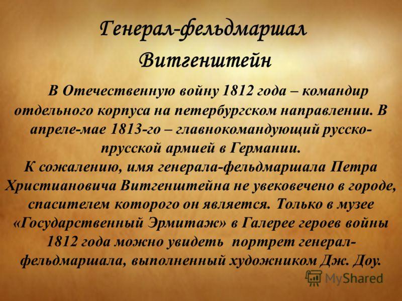 Генерал-фельдмаршал Витгенштейн В Отечественную войну 1812 года – командир отдельного корпуса на петербургском направлении. В апреле-мае 1813-го – главнокомандующий русско- прусской армией в Германии. К сожалению, имя генерала-фельдмаршала Петра Хрис
