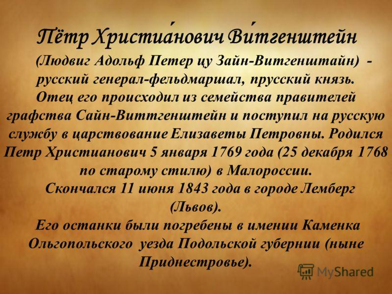 Пётр Христианович Витгенштейн (Людвиг Адольф Петер цу Зайн-Витгенштайн) - русский генерал-фельдмаршал, прусский князь. Отец его происходил из семейства правителей графства Сайн-Виттгенштейн и поступил на русскую службу в царствование Елизаветы Петров