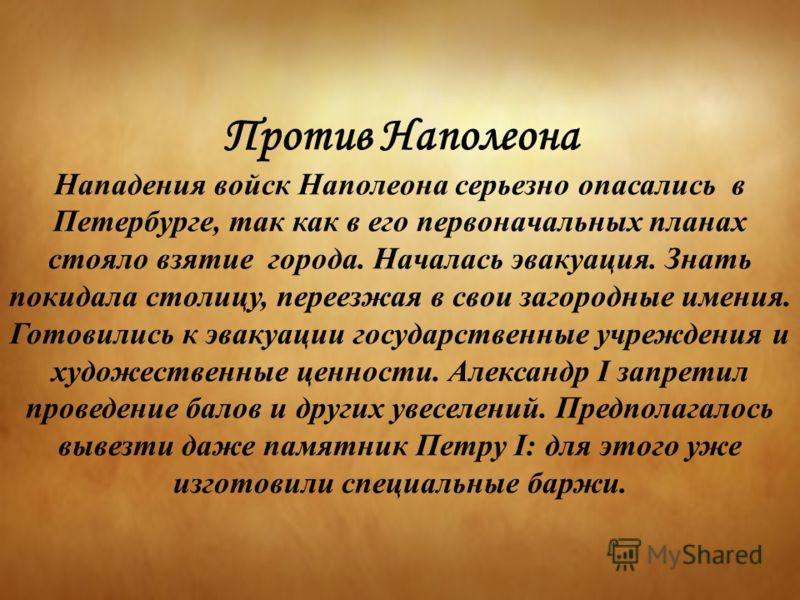 Против Наполеона Нападения войск Наполеона серьезно опасались в Петербурге, так как в его первоначальных планах стояло взятие города. Началась эвакуация. Знать покидала столицу, переезжая в свои загородные имения. Готовились к эвакуации государственн