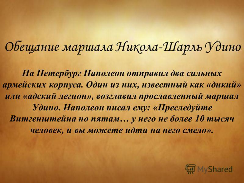 Обещание маршала Никола-Шарль Удино На Петербург Наполеон отправил два сильных армейских корпуса. Один из них, известный как «дикий» или «адский легион», возглавил прославленный маршал Удино. Наполеон писал ему: «Преследуйте Витгенштейна по пятам… у