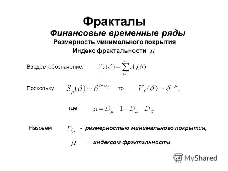 Фракталы Финансовые временные ряды Размерность минимального покрытия Индекс фрактальности Введем обозначение: Поскольку Назовем - индексом фрактальности - размерностью минимального покрытия, где то