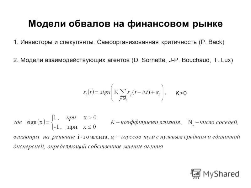 Модели обвалов на финансовом рынке 1. Инвесторы и спекулянты. Самоорганизованная критичность (P. Back) 2. Модели взаимодействующих агентов (D. Sornette, J-P. Bouchaud, T. Lux) K>0