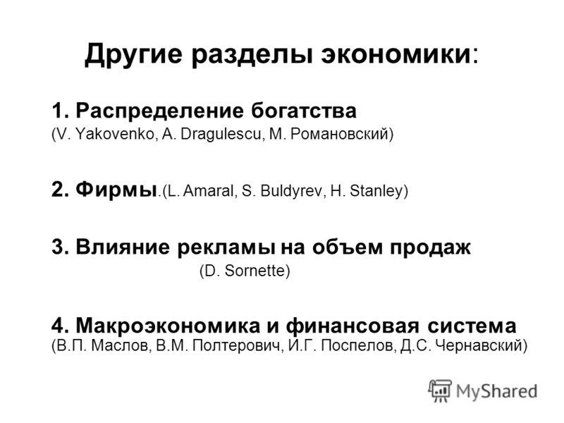 Другие разделы экономики: 1. Распределение богатства (V. Yakovenko, A. Dragulescu, М. Романовский) 2. Фирмы.(L. Amaral, S. Buldyrev, H. Stanley) 3. Влияние рекламы на объем продаж (D. Sornette) 4. Макроэкономика и финансовая система (В.П. Маслов, В.М