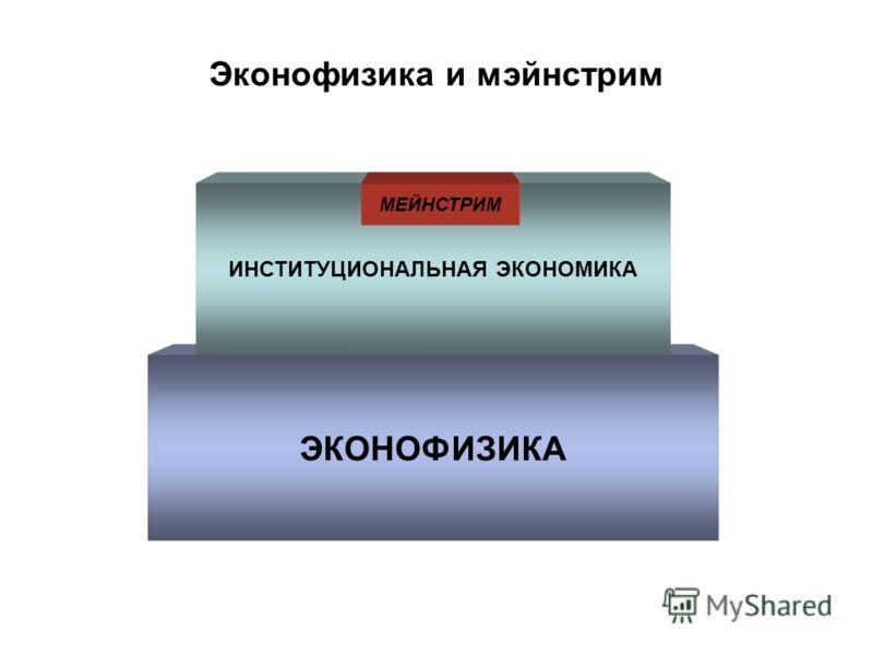 Эконофизика и мэйнстрим ЭКОНОФИЗИКА ИНСТИТУЦИОНАЛЬНАЯ ЭКОНОМИКА МЕЙНСТРИМ