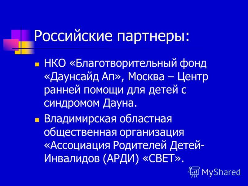 Российские партнеры: НКО «Благотворительный фонд «Даунсайд Ап», Москва – Центр ранней помощи для детей с синдромом Дауна. Владимирская областная общественная организация «Ассоциация Родителей Детей- Инвалидов (АРДИ) «СВЕТ».